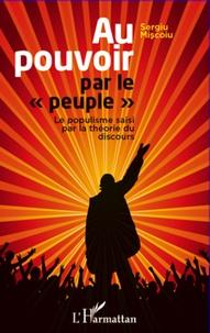 Sergiu Miscoiu - Au pouvoir par le peuple - Le populisme saisi par la théorie du discours.