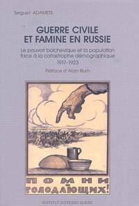 Sergueï Adamets - Guerre civile et famine en Russie - Le pouvoir bolchevique et la population face à la catastrophe démographique (1917-1923).