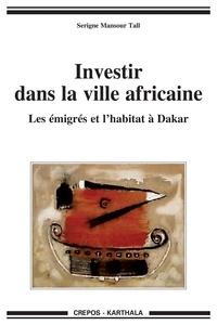Serigne Mansour Tall - Investir dans la ville africaine - Les émigrés et l'habitat à Dakar.