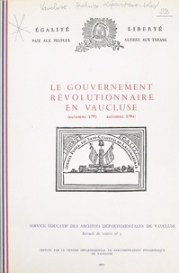 Service Éducatif des Archives et Michèle Tilloy - Le gouvernement révolutionnaire en Vaucluse - Automne 1793 - automne 1794.