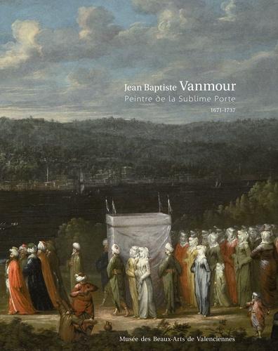 Seth Gopin et Eveline Sint Nicolaas - Jean Baptiste Vanmour - Peintre de la Sublime Porte (1671-1737).