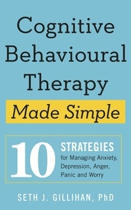Seth J. Gillihan - Cognitive Behavioural Therapy Made Simple - 10 Strategies for Managing Anxiety, Depression, Anger, Panic and Worry.