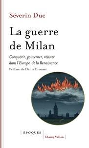 Séverin Duc - La guerre de Milan - Conquérir, gouverner, résister dans l'Europe de la Renaissance (1515-1530).