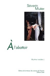 Séverin Muller - A l'abattoir - Travail et relations professionnelles face au risque sanitaire.