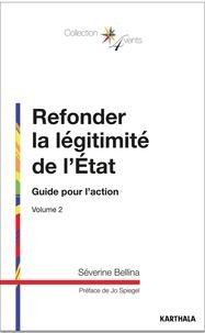 Séverine Bellina - Refonder la légitimité de l'Etat - Volume 2, Guide pour l'action.