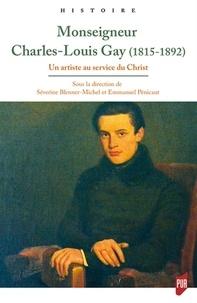 Séverine Blenner-Michel et Emmanuel Pénicaut - Mgr Charles-Louis Gay (1815-1892) - Un artiste au service du Christ.