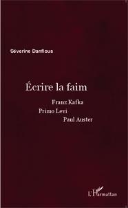 Séverine Danflous - Ecrire la faim - Franz Kafka, Primo Levi, Paul Auster.