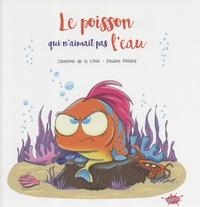 Séverine de La Croix et Pauline Roland - Le poisson qui n'aimait pas l'eau.