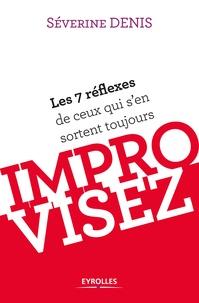 Séverine Denis - Improvisez - Les 7 réflexes de ceux qui s'en sortent toujours.