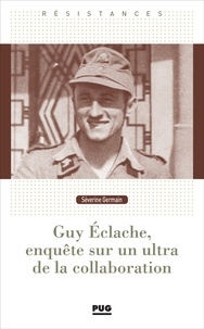 Séverine Germain - Guy Eclache, enquête sur un ultra de la Collaboration - 1940-1945.