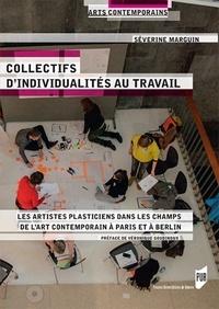 Séverine Marguin - Collectifs d'individualités au travail - Les artistes plasticiens dans les champs de l'art contemporain à Paris et à Berlin.