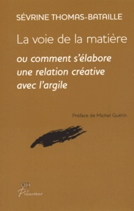Sévrine Thomas-Bataille - La voie de la matière - Comment s'élabore une relation créative avec l'argile.