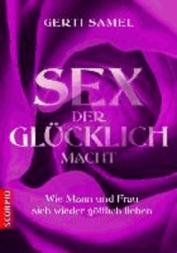 Sex der glücklich macht - Wie Mann und Frau sich wieder göttlich lieben.