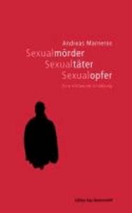 Sexualmörder, Sexualtäter, Sexualopfer - Eine erklärende Erzählung.