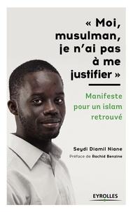 Seydi Diamil Niane - Moi, musulman, je n'ai pas à m justifier - Manifeste pour un Islam retrouvé.