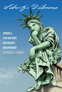 Seymour w. Itzkoff - Liberty's Dilemma - America. Two Nations Dependent/Independent.