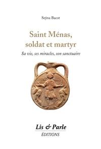 Seÿna Bacot - Saint Ménas, soldat et martyr - Sa vie, ses miracles, son sanctuaire.