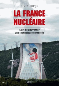 Sezin Topçu - La France nucléaire - L'art de gouverner une technologie contestée.