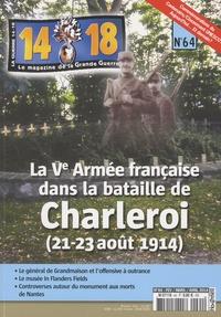 Jean-Pascal Soudagne - 14-18, le magazine de la Grande Guerre N° 64, février-mars- : La Ve Armée française dans la bataille de Charleroi (21-23 août 1914).