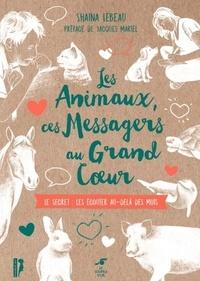 Shaïna Lebeau - Les animaux, ces messagers au grand coeur - Le secret : les écouter au-delà des mots.