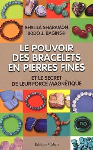 Shalila Sharamon et Bodo J. Baginski - Le pouvoir des bracelets en pierres fines et le secret de leur force magnétique - Source de leur force, liste de leurs vertus, de leurs correspondances astrologiques, et plus encore....