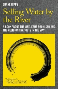 Shane Hipps - Selling Water by the River - A Book about the Life Jesus Promised and the Religion That Gets in the Way.