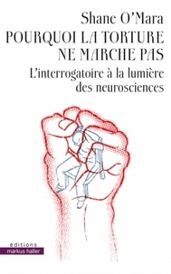 Shane O'Mara - Pourquoi la torture ne marche pas - L'interrogatoire à la lumière des neurosciences.