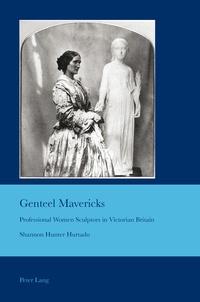 Shannon Hunter hurtado - Genteel Mavericks - Professional Women Sculptors in Victorian Britain.