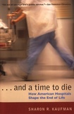 Sharon R. Kaufman - ... And a Time to Die - How American Hospitals Shape the End of Life.