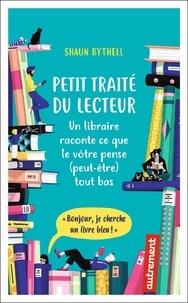 Shaun Bythell - Petit traité du lecteur - Un libraire raconte ce que le vôtre pense (peut-être) tout bas.