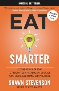 Shawn Stevenson - Eat Smarter - Use the Power of Food to Reboot Your Metabolism, Upgrade Your Brain, and Transform Your Life.