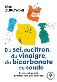 Shea Zukowski - Du sel, du citron, du vinaigre, du bicarbonate de soude - Recettes et astuces pour tout faire dans la maison.