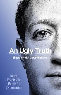 Sheera Frenkel et Cecilia Kang - An Ugly Truth - Inside Facebook's Battle for Domination.