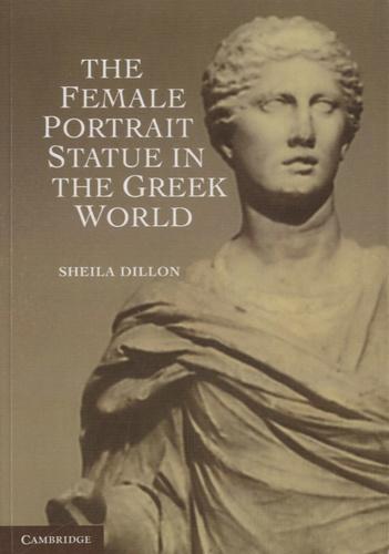 Sheila Dillon - The Female Portrait Statue in the Greek World.