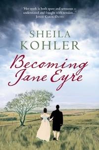 Sheila Kohler - Becoming Jane Eyre.