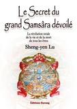 Sheng-yen Lu et Sandrine Fang - Le Secret du grand Samsâra dévoilé - La révélation totale de la vie et de la mort de tous les êtres.