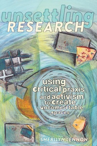 Sherilyn Lennon - Unsettling Research - Using Critical Praxis and Activism to Create Uncomfortable Spaces.