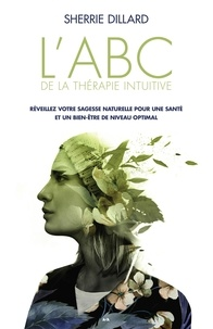 Sherrie Dillard - L'ABC de la thérapie intuitive - Réveillez votre sagesse naturelle pour une santé parfaite et un bien-être optimal.