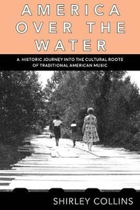 Shirley Collins - America over the water - A historic journey into the cultural roots of traditional American.