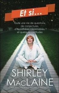 Shirley MacLaine - Et si... - Toute une vie de questions, de conjectures, d'hypothèses raisonnables, et quelques certitudes.