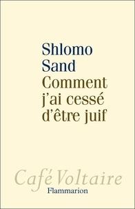 Shlomo Sand - Comment j'ai cessé d'être juif - Un regard israélien.
