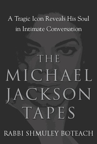 Shmuley Boteach - The Michael Jackson Tapes - A Tragic Icon Reveals His Soul in Intimate Conversation.