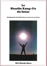 SHRI SHAOLIN SHARA - Le Shaolin Kung-Fu du futur - Enseignement d'un Chercheur au travers de son Ecole.