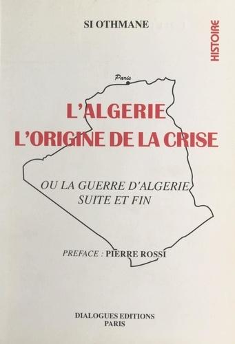 L'Algérie : l'origine de la crise. Ou La guerre d'Algérie, suite et fin