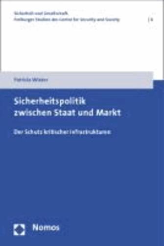 Sicherheitspolitik zwischen Staat und Markt - Der Schutz kritischer Infrastrukturen.