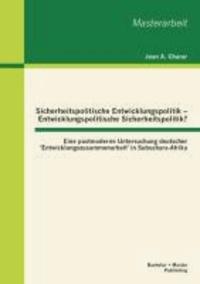 Sicherheitspolitische Entwicklungspolitik - Entwicklungspolitische Sicherheitspolitik? Eine postmoderne Untersuchung deutscher 'Entwicklungszusammenarbeit' in Subsahara-Afrika.
