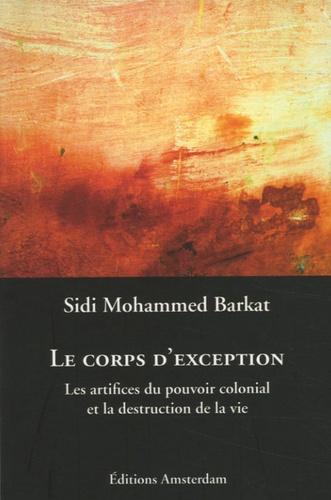 Sidi-Mohammed Barkat - Le corps d'exception - Les artifices du pouvoir colonial et la destruction de la vie.