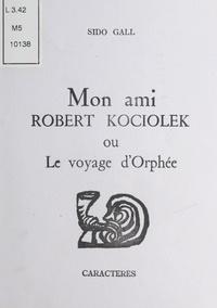Sido Gall - Mon ami Robert Kociolek.