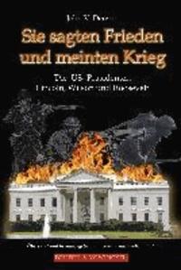 Sie sagten Frieden und meinten Krieg - Die US-Präsidenten Lincoln, Wilson und Roosevelt.
