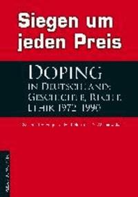 Siegen um jeden Preis - Doping in Deutschland: Geschichte, Recht, Ethik 1972-1990.
